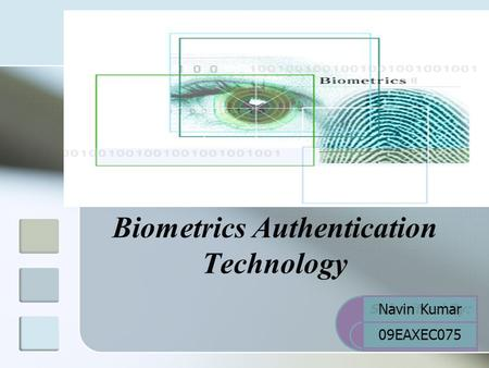 Biometrics Authentication Technology Submitted By: Navin Kumar 09EAXEC075.