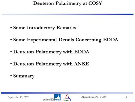 Deuteron Polarimetry at COSY September 13, 2007 D.Eversheim, PSTP 2007 1 Some Introductory Remarks Some Experimental Details Concerning EDDA Deuteron Polarimetry.