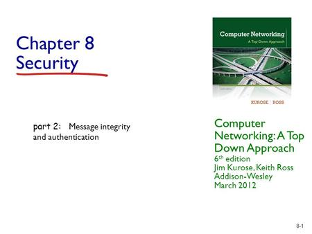 8-1 Chapter 8 Security Computer Networking: A Top Down Approach 6 th edition Jim Kurose, Keith Ross Addison-Wesley March 2012 part 2: Message integrity.