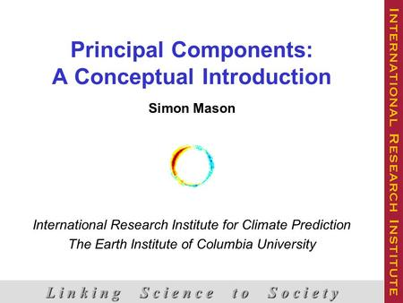 Principal Components: A Conceptual Introduction Simon Mason International Research Institute for Climate Prediction The Earth Institute of Columbia University.