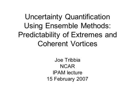 Uncertainty Quantification Using Ensemble Methods: Predictability of Extremes and Coherent Vortices Joe Tribbia NCAR IPAM lecture 15 February 2007.