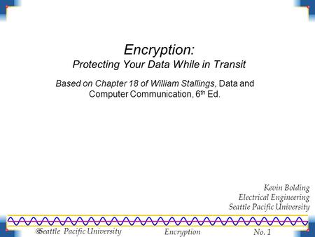 Encryption No. 1  Seattle Pacific University Encryption: Protecting Your Data While in Transit Kevin Bolding Electrical Engineering Seattle Pacific University.