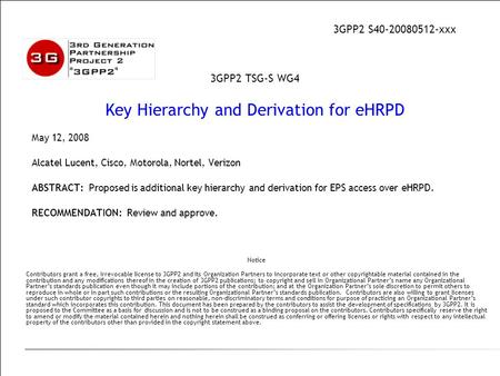 May 12, 2008 Alcatel Lucent, Cisco, Motorola, Nortel, Verizon ABSTRACT: Proposed is additional key hierarchy and derivation for EPS access over eHRPD.