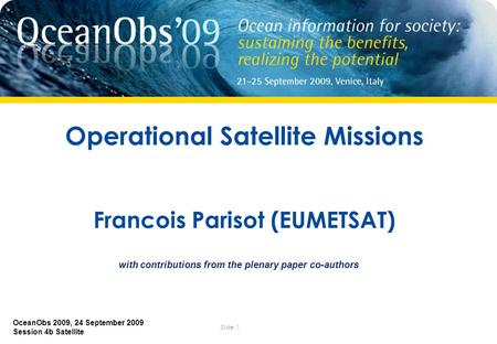 Slide: 1 OceanObs 2009, 24 September 2009 Session 4b Satellite Operational Satellite Missions Francois Parisot (EUMETSAT) with contributions from the plenary.