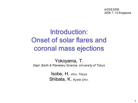 1 Introduction: Onset of solar flares and coronal mass ejections Yokoyama, T. Dept. Earth & Planetary Science, University of Tokyo Isobe, H. Univ. Tokyo.