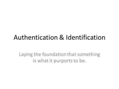 Authentication & Identification Laying the foundation that something is what it purports to be.