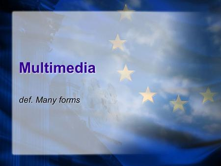 Multimedia def. Many forms. Multimedia Text Hyperlinks Images Audio Animation Video Text Hyperlinks Images Audio Animation Video.