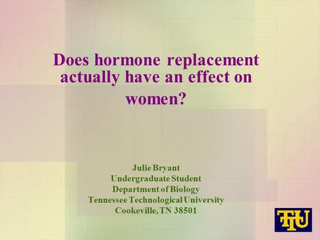 Does hormone replacement actually have an effect on women? Julie Bryant Undergraduate Student Department of Biology Tennessee Technological University.