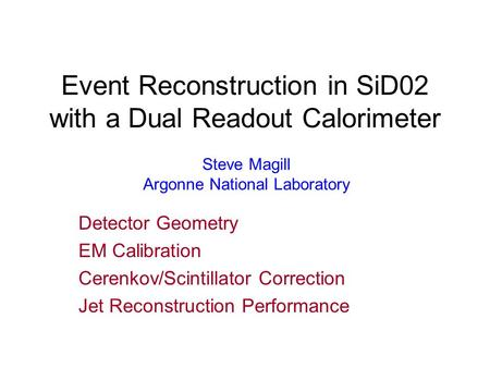 Event Reconstruction in SiD02 with a Dual Readout Calorimeter Detector Geometry EM Calibration Cerenkov/Scintillator Correction Jet Reconstruction Performance.