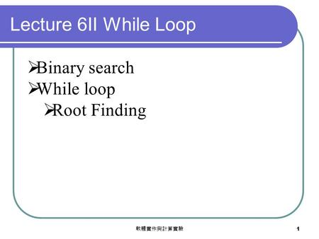 軟體實作與計算實驗 1  Binary search  While loop  Root Finding Lecture 6II While Loop.
