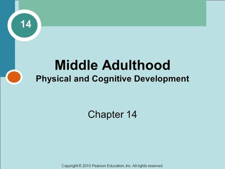 Copyright © 2010 Pearson Education, Inc. All rights reserved. Middle Adulthood Physical and Cognitive Development Chapter 14 14.