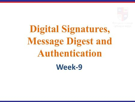 Digital Signatures, Message Digest and Authentication Week-9.