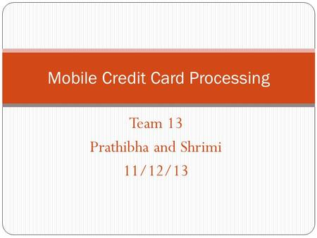 Team 13 Prathibha and Shrimi 11/12/13 Mobile Credit Card Processing.