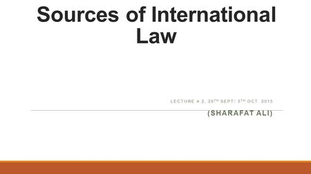 Sources of International Law LECTURE # 2, 28 TH SEPT/ 5 TH OCT. 2015 (SHARAFAT ALI)