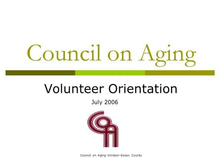 Council on Aging Windsor-Essex County Council on Aging Volunteer Orientation July 2006.