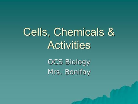Cells, Chemicals & Activities OCS Biology Mrs. Bonifay.