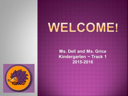 Ms. Dell and Ms. Grice Kindergarten ~ Track 1 2015-2016.