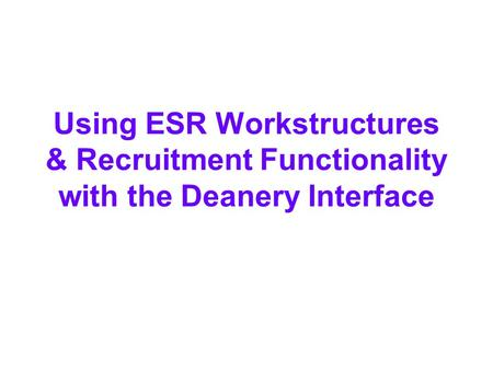 Using ESR Workstructures & Recruitment Functionality with the Deanery Interface.