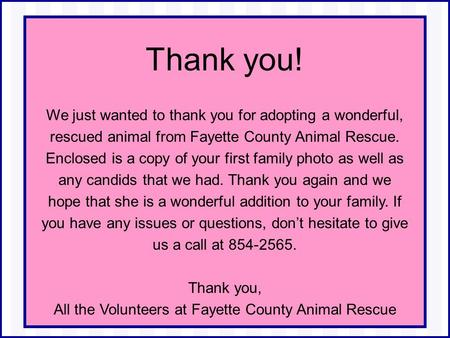 Thank you! We just wanted to thank you for adopting a wonderful, rescued animal from Fayette County Animal Rescue. Enclosed is a copy of your first family.