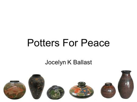 Potters For Peace Jocelyn K Ballast. Mission Statement Offer support, solidarity and friendship to developing world potters To assist with appropriate.
