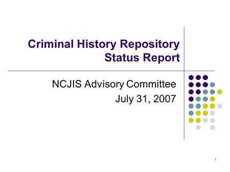 1 Criminal History Repository Status Report NCJIS Advisory Committee July 31, 2007.