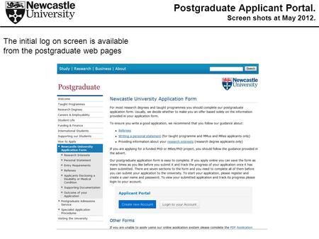 The initial log on screen is available from the postgraduate web pages Postgraduate Applicant Portal. Screen shots at May 2012.