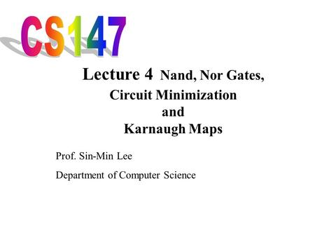 Lecture 4 Nand, Nor Gates, CS147 Circuit Minimization and
