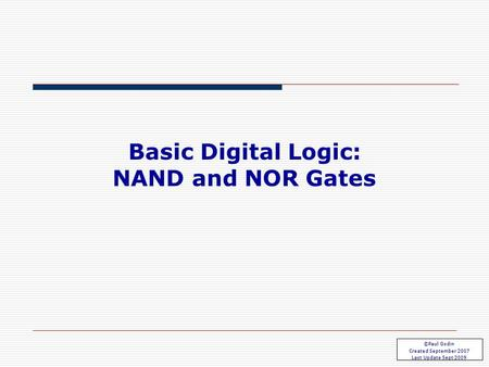 Basic Gates 3.1 Basic Digital Logic: NAND and NOR Gates ©Paul Godin Created September 2007 Last Update Sept 2009.