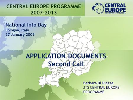 APPLICATION DOCUMENTS Second Call CENTRAL EUROPE PROGRAMME 2007-2013 Barbara Di Piazza JTS CENTRAL EUROPE PROGRAMME National Info Day Bologna, Italy 27.