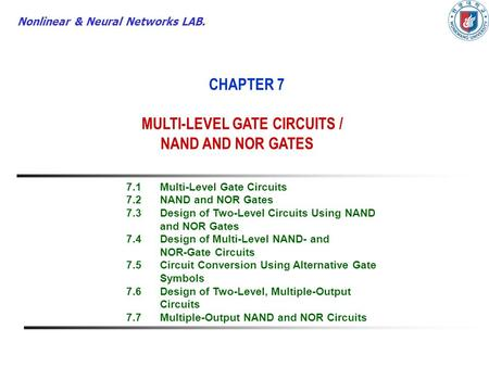 Nonlinear & Neural Networks LAB. CHAPTER 7 MULTI-LEVEL GATE CIRCUITS / NAND AND NOR GATES 7.1Multi-Level Gate Circuits 7.2NAND and NOR Gates 7.3Design.