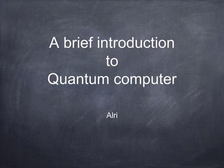 A brief introduction to Quantum computer Alri. Moore's law the number of transistors in a dense integrated circuit has doubled approximately every two.