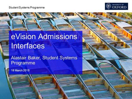Student Systems Programme eVision Admissions Interfaces Alastair Baker, Student Systems Programme 18 March 2015.