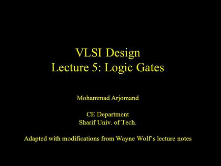 VLSI Design Lecture 5: Logic Gates Mohammad Arjomand CE Department Sharif Univ. of Tech. Adapted with modifications from Wayne Wolf's lecture notes.