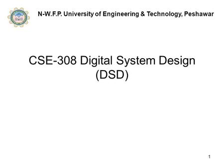 1 CSE-308 Digital System Design (DSD) N-W.F.P. University of Engineering & Technology, Peshawar.