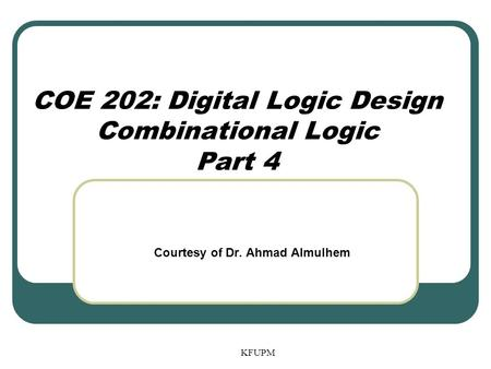 KFUPM COE 202: Digital Logic Design Combinational Logic Part 4 Courtesy of Dr. Ahmad Almulhem.