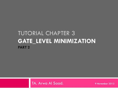 TUTORIAL CHAPTER 3 GATE_LEVEL MINIMIZATION PART 2 TA. Arwa Al Saad. 9 November 2013.