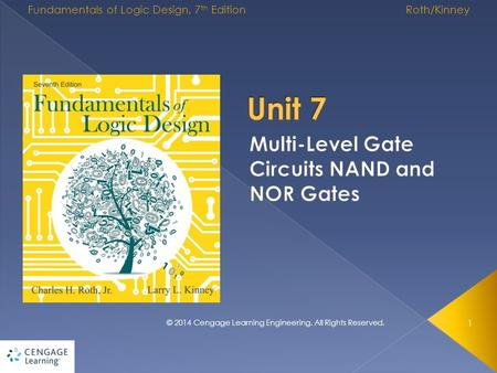 1 © 2014 Cengage Learning Engineering. All Rights Reserved. Fundamentals of Logic Design, 7 th Edition Roth/Kinney.