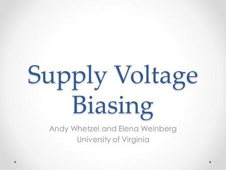 Supply Voltage Biasing Andy Whetzel and Elena Weinberg University of Virginia.