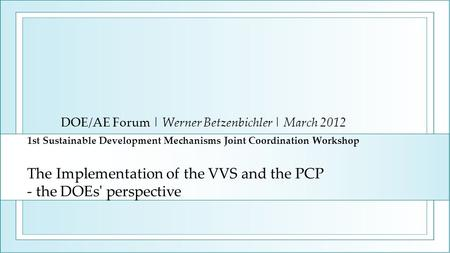 1st Sustainable Development Mechanisms Joint Coordination Workshop The Implementation of the VVS and the PCP - the DOEs' perspective DOE/AE Forum | Werner.