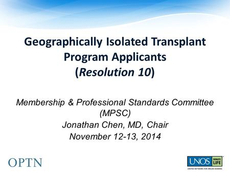 Geographically Isolated Transplant Program Applicants (Resolution 10) Membership & Professional Standards Committee (MPSC) Jonathan Chen, MD, Chair November.