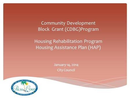 Community Development Block Grant (CDBG)Program Housing Rehabilitation Program Housing Assistance Plan (HAP) January 14, 2014 City Council.