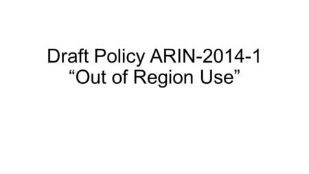 "Draft Policy ARIN-2014-1 ""Out of Region Use"". Problem statement (summary) Current policy neither clearly forbids nor clearly permits out of region use."