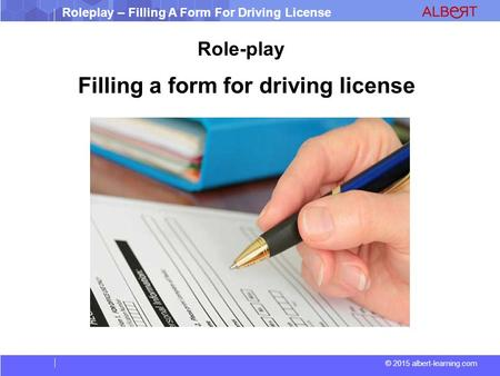 © 2015 albert-learning.com Roleplay – Filling A Form For Driving License Filling a form for driving license Role-play.