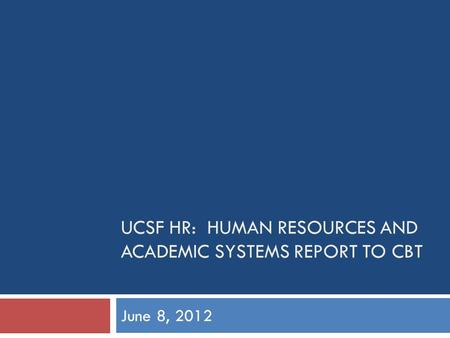 UCSF HR: HUMAN RESOURCES AND ACADEMIC SYSTEMS REPORT TO CBT June 8, 2012.