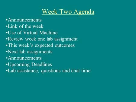Week Two Agenda Announcements Link of the week Use of Virtual Machine Review week one lab assignment This week's expected outcomes Next lab assignments.