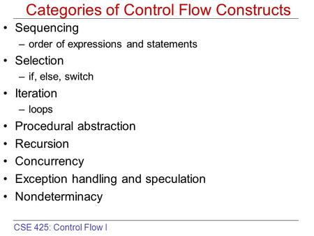 CSE 425: Control Flow I Categories of Control Flow Constructs Sequencing –order of expressions and statements Selection –if, else, switch Iteration –loops.