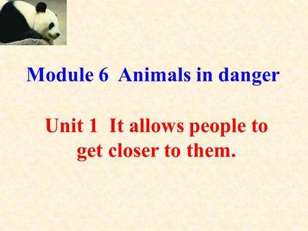Unit 1 It allows people to get closer to them. Module 6 Animals in danger a.