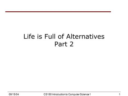 1 09/15/04CS150 Introduction to Computer Science 1 Life is Full of Alternatives Part 2.