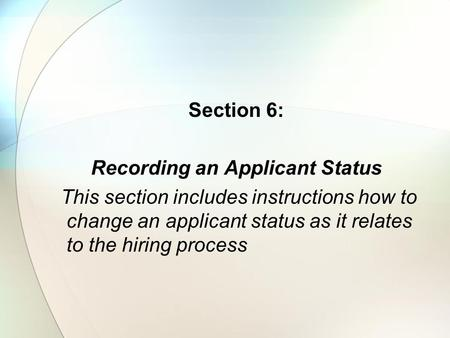 Section 6: Recording an Applicant Status This section includes instructions how to change an applicant status as it relates to the hiring process.