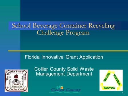 1 School Beverage Container Recycling Challenge Program Florida Innovative Grant Application Collier County Solid Waste Management Department.